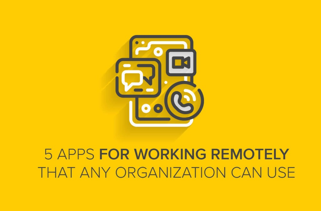 5 Apps for Working Remotely That Any Organization Can Use