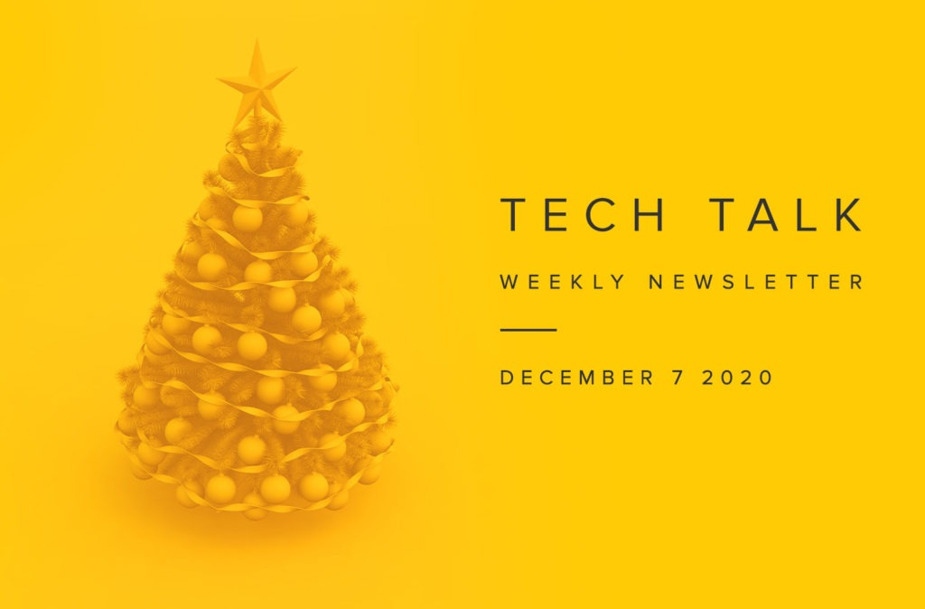 Tech Talk Weekly Newsletter: Monday, December 07, 2020