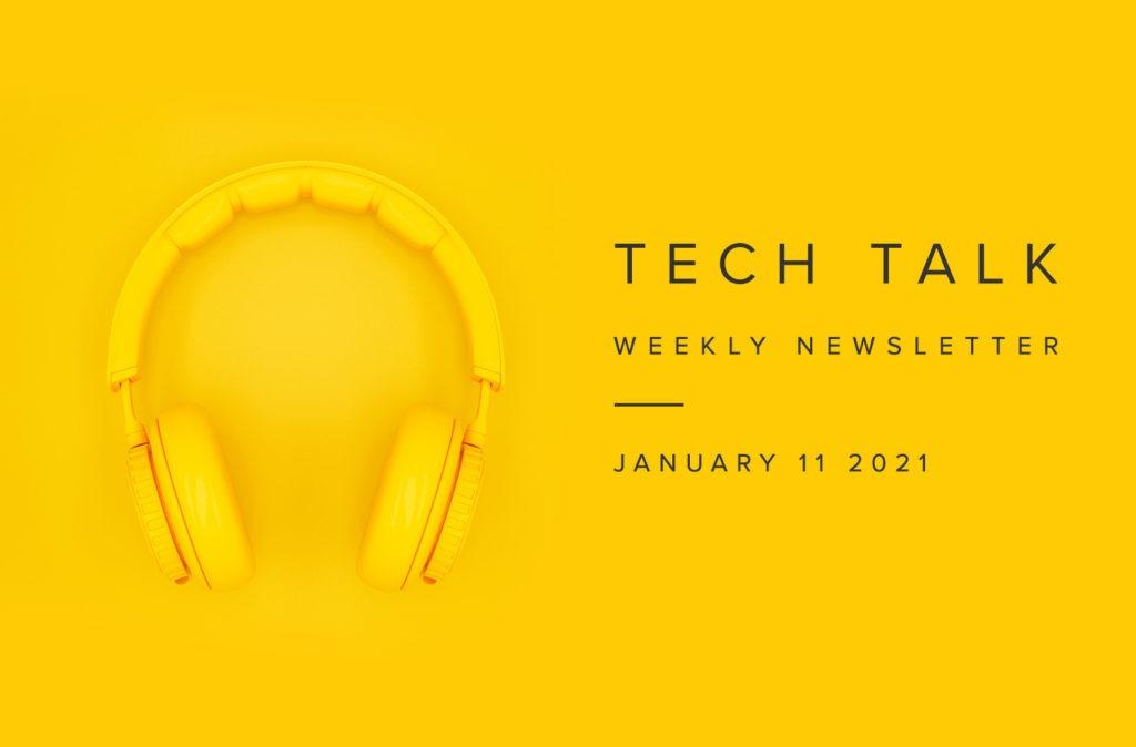 Tech Talk Weekly Newsletter: Monday, January 11, 2021