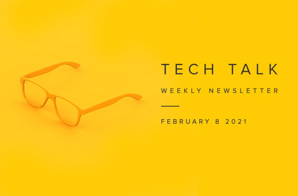 Tech Talk Weekly Newsletter: Monday, February 8, 2021