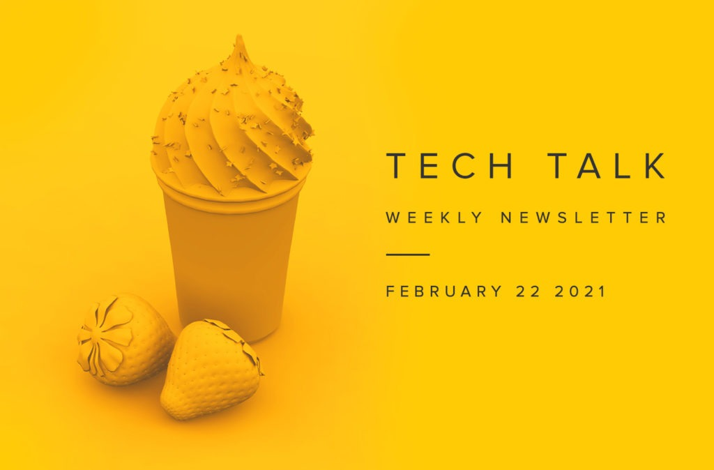 Tech Talk Weekly Newsletter: Monday, February 22, 2021