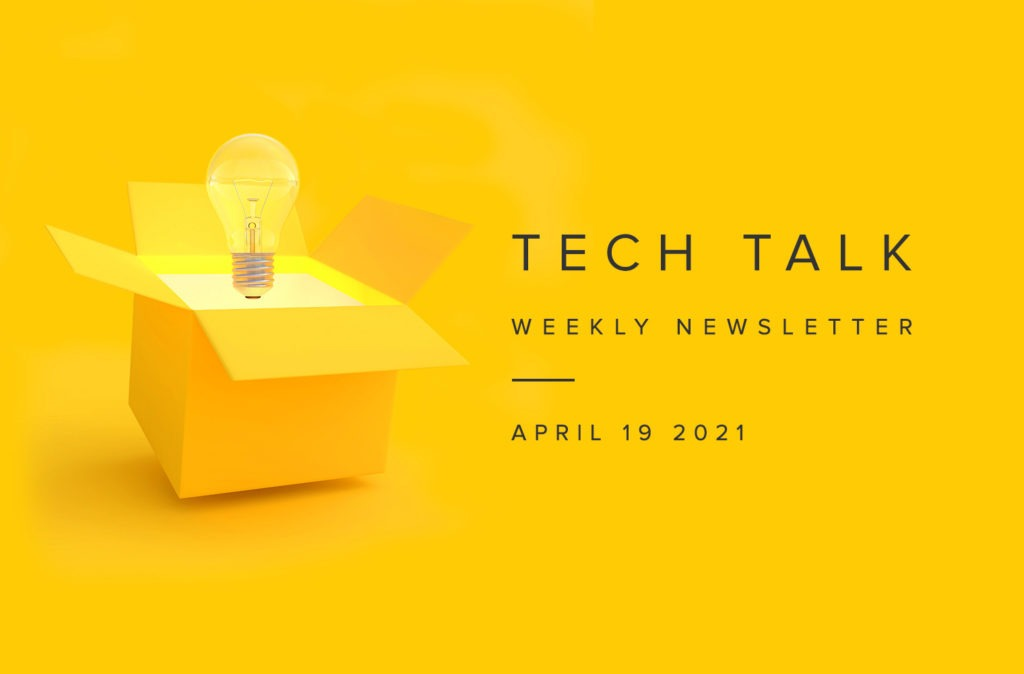 Tech Talk Weekly Newsletter: Monday, April 19, 2021