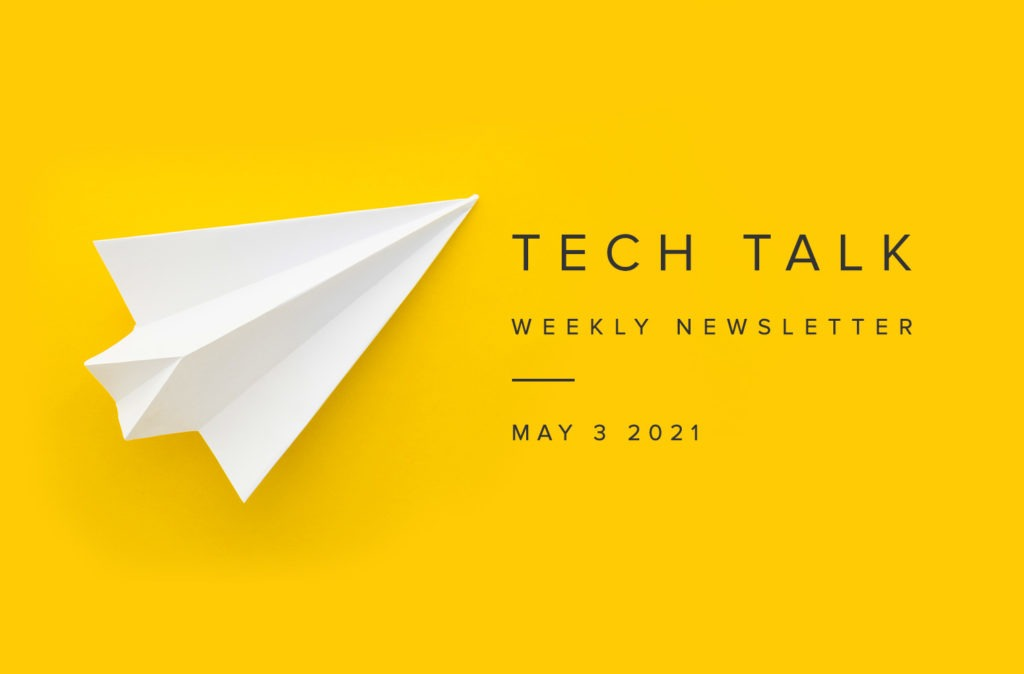 Tech Talk Weekly Newsletter: Monday, May 3, 2021