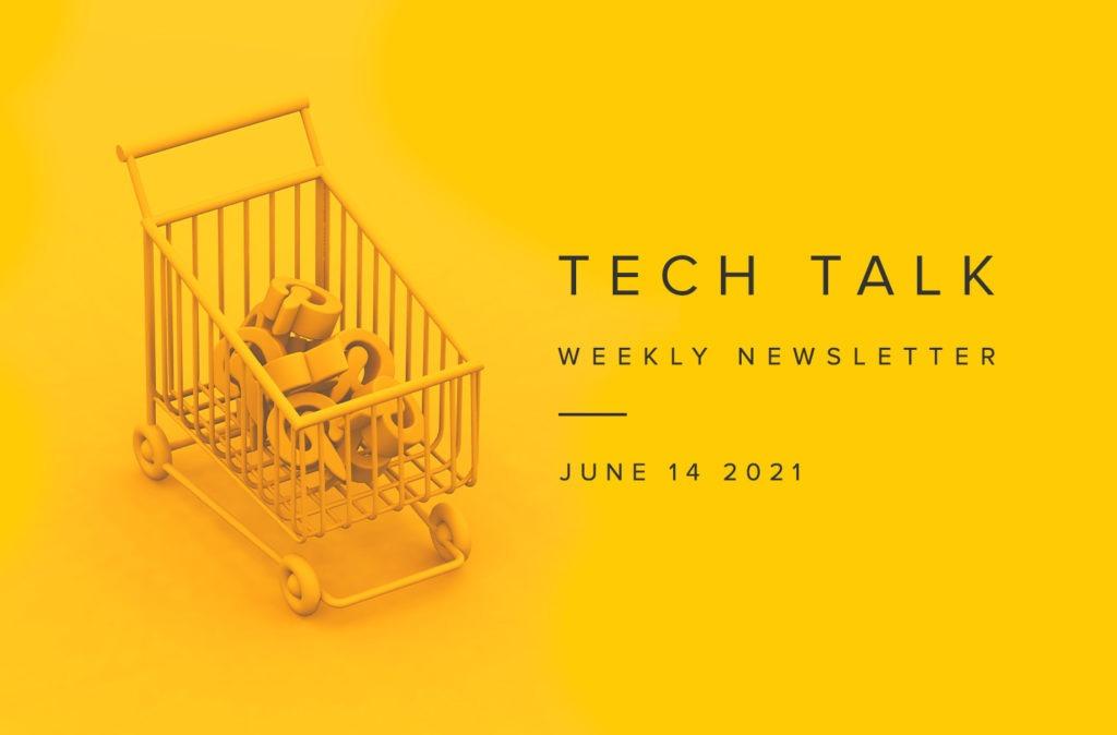 Tech Talk Weekly Newsletter: Monday, June 14, 2021