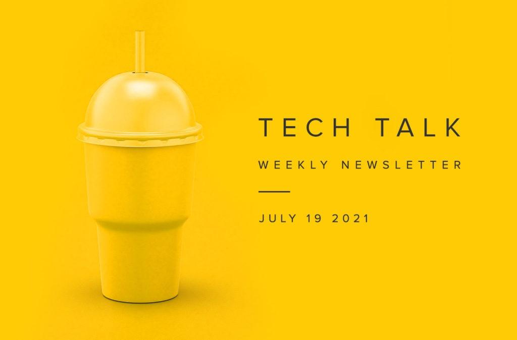 Tech Talk Weekly Newsletter: Monday, July 19, 2021