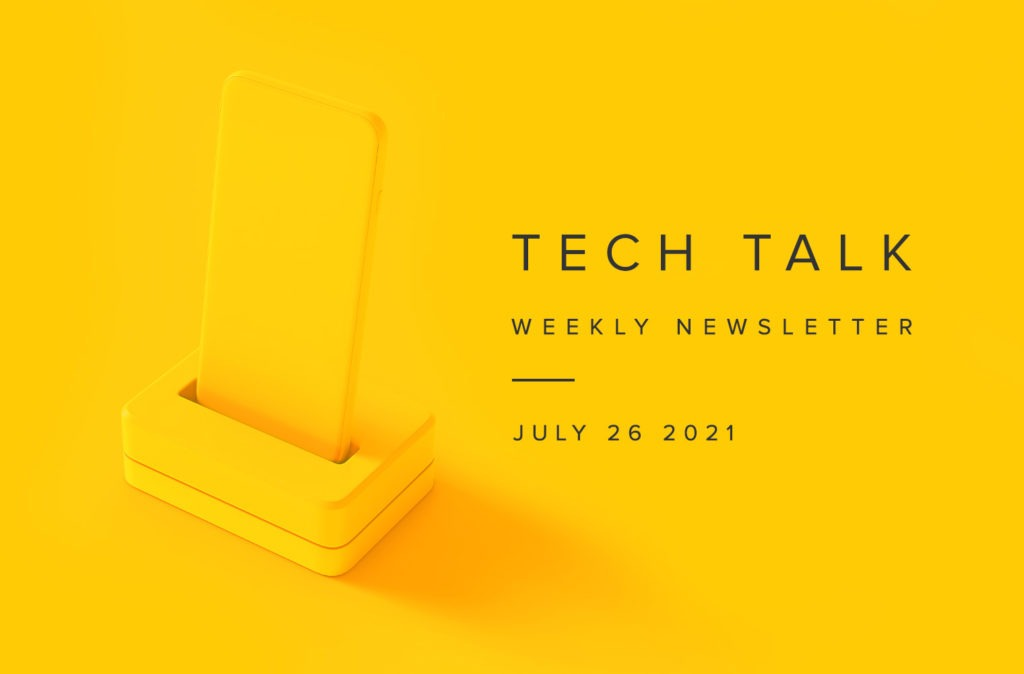 Tech Talk Weekly Newsletter: Monday, July 26, 2021
