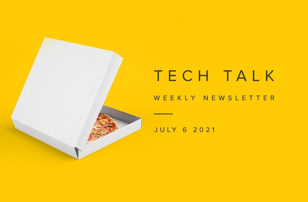 Tech Talk Weekly Newsletter: Monday, July 6, 2021