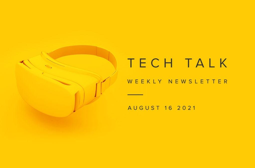Tech Talk Weekly Newsletter: Monday, August 16, 2021